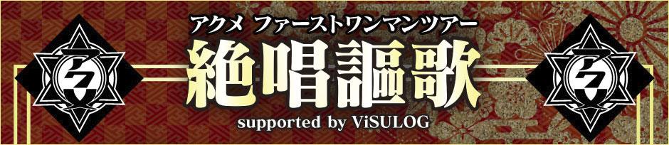 アクメ ファーストワンマンツアー「絶唱謳歌」supported by ViSULOG