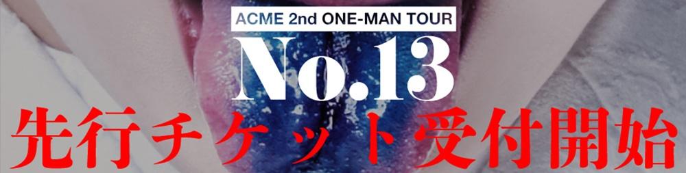 アクメ 2nd ONE-MAN TOUR『No.13』先行チケット(パスポートチケット・早割チケット)詳細